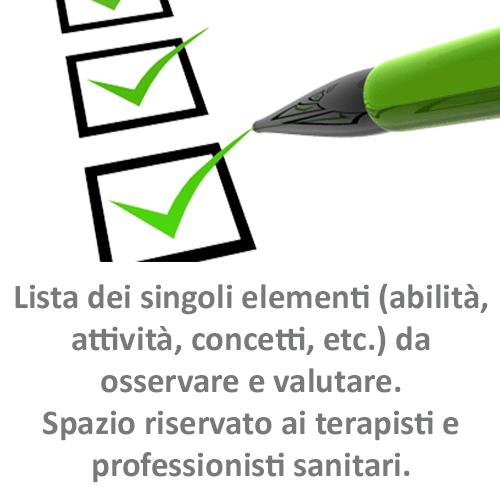 Lista dei singoli elementi (abilità, attività, concetti, etc.) da osservare e valutare. Sspazio riservato ai terapisti e professionisti sanitari.