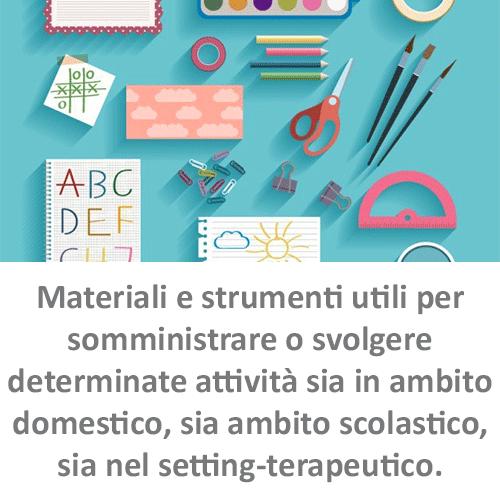 Materiali e strumenti utili per somministrare o svolgere determinate attività sia in ambito domestico, sia ambito scolastico, sia nel setting-terapeutico.